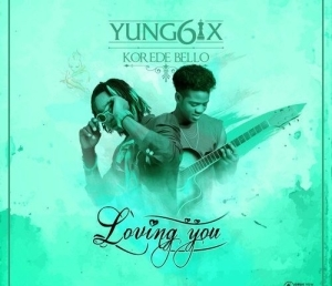 Yung6ix - Loving You ft. Korede Bello